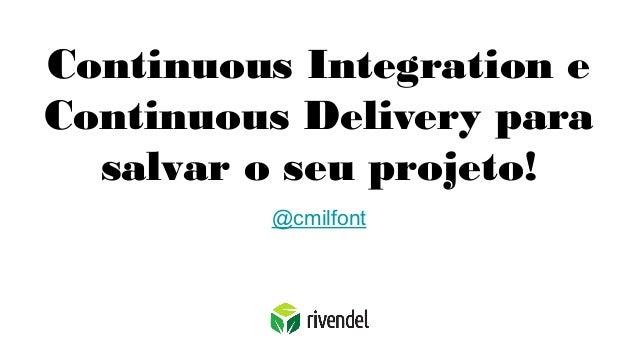 Continuous Integration e Continuous Delivery para salvar o seu projeto! @cmilfont