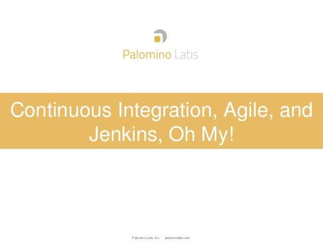 Palomino Labs, Inc. palominolabs.comContinuous Integration, Agile, andJenkins, Oh My!