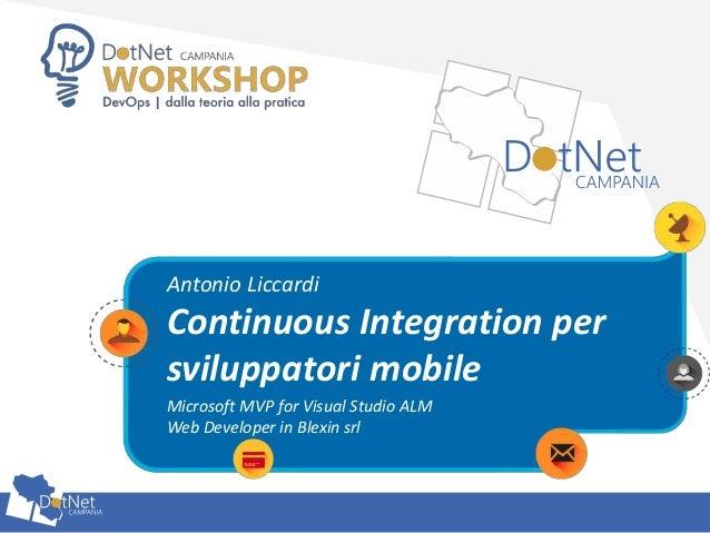 Continuous Integration per sviluppatori mobile Antonio Liccardi Microsoft MVP for Visual Studio ALM Web Developer in Blexi...
