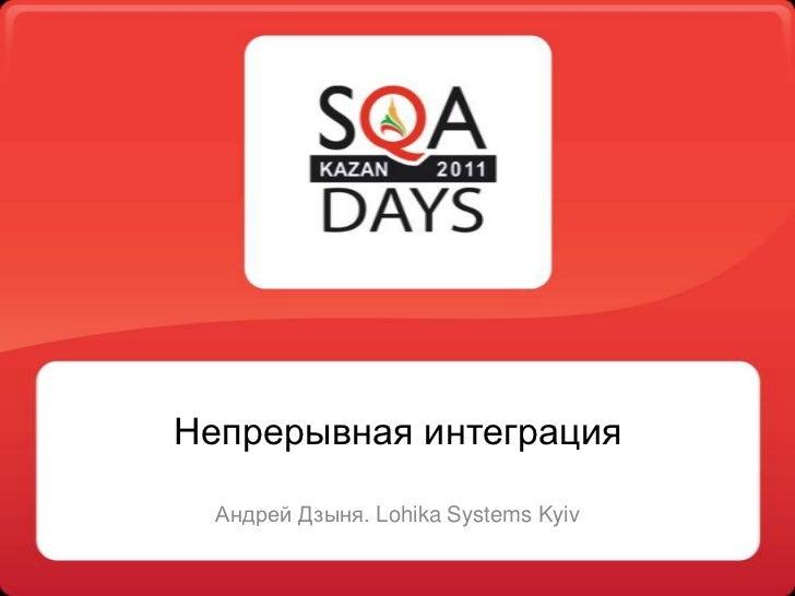 Непрерывная интеграция<br />Андрей Дзыня. Lohika Systems Kyiv<br />