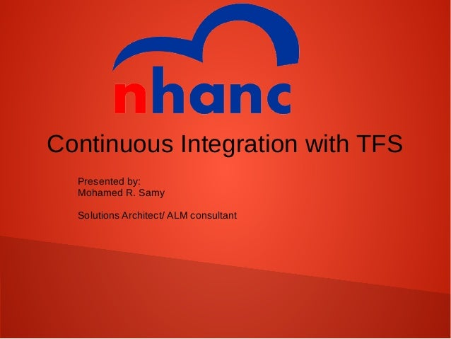 Continuous Integration with TFSPresented by:Mohamed R. SamySolutions Architect/ ALM consultant