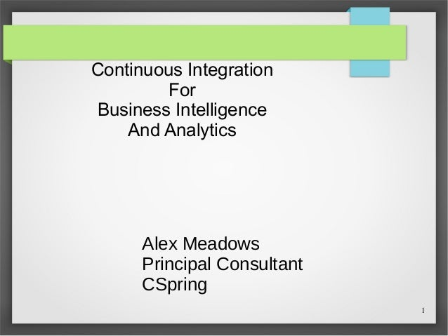 1 Continuous Integration For Business Intelligence And Analytics Alex Meadows Principal Consultant CSpring