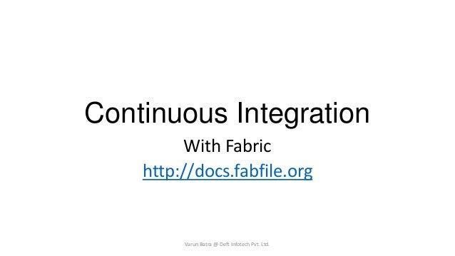 Continuous Integration With Fabric http://docs.fabfile.org  Varun Batra @ Deft Infotech Pvt. Ltd.