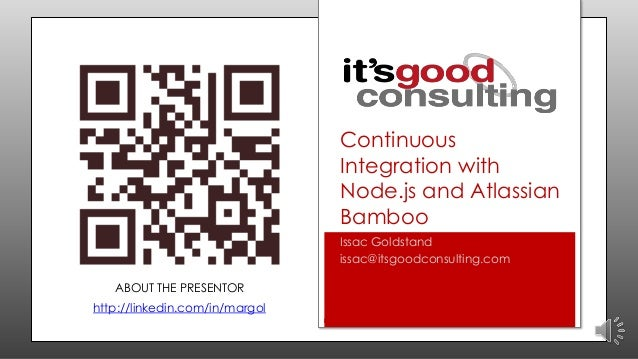 Continuous Integration with Node.js and Atlassian Bamboo Issac Goldstand issac@itsgoodconsulting.com ABOUT THE PRESENTOR  ...