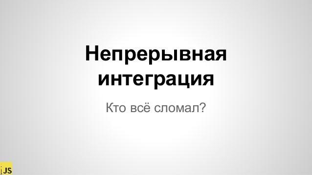 """""""Непрерывная интеграция или """"Кто всё сломал?"""", Виктор Русакович, MoscowJS 23 Slide 2"""