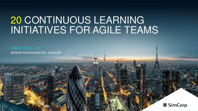 © 2017 20 CONTINUOUS LEARNING INITIATIVES FOR AGILE TEAMS ENDER YÜKSEL, PHD SENIOR SCRUM MASTER, SIMCORP