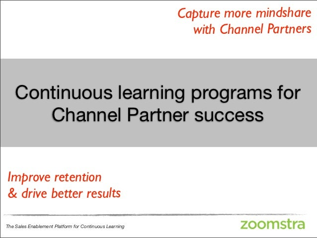 Capture more mindshare                                                          with Channel Partners    Continuous learni...