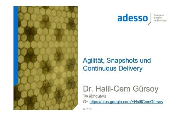 Agilität, Snapshots und Continuous Delivery  Dr. Halil-Cem Gürsoy Tw @hgutwit G+ https://plus.google.com/+HalilCemGürsoy 1...