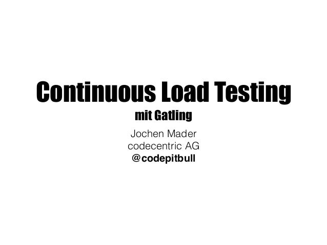 Continuous Load Testing mit Gatling Jochen Mader codecentric AG @codepitbull