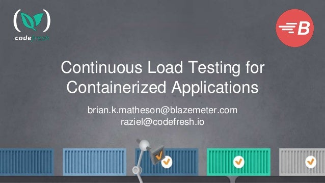 Continuous Load Testing for Containerized Applications brian.k.matheson@blazemeter.com raziel@codefresh.io