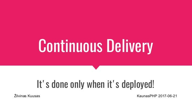 Continuous Delivery It's done only when it's deployed! Žilvinas Kuusas KaunasPHP 2017-06-21