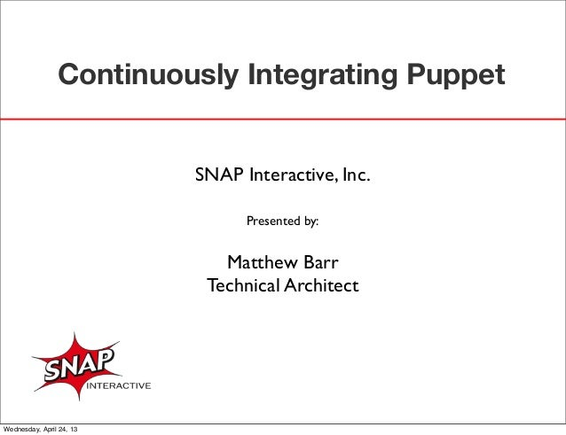 Continuously Integrating PuppetSNAP Interactive, Inc.Presented by:Matthew BarrTechnical ArchitectWednesday, April 24, 13