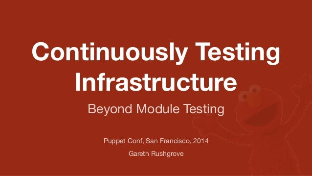 Continuously Testing Infrastructure Puppet Conf, San Francisco, 2014 Gareth Rushgrove Beyond Module Testing