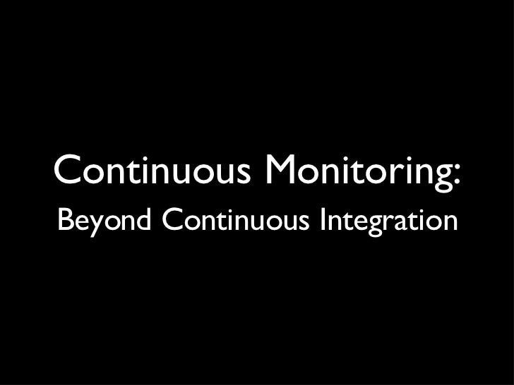 Continuous Monitoring: <ul><li>Beyond Continuous Integration </li></ul>