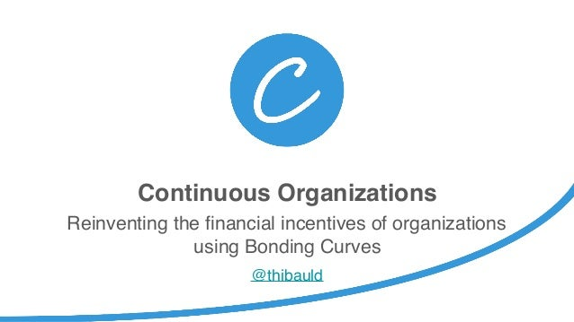 Continuous Organizations Reinventing the financial incentives of organizations using Bonding Curves @thibauld