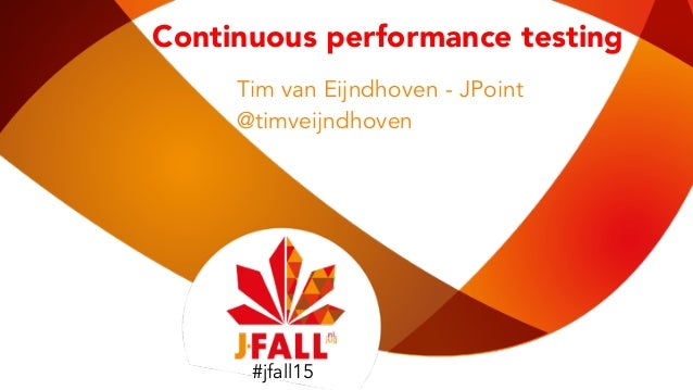 #jfall15 Continuous performance testing Tim van Eijndhoven - JPoint @timveijndhoven #jfall15