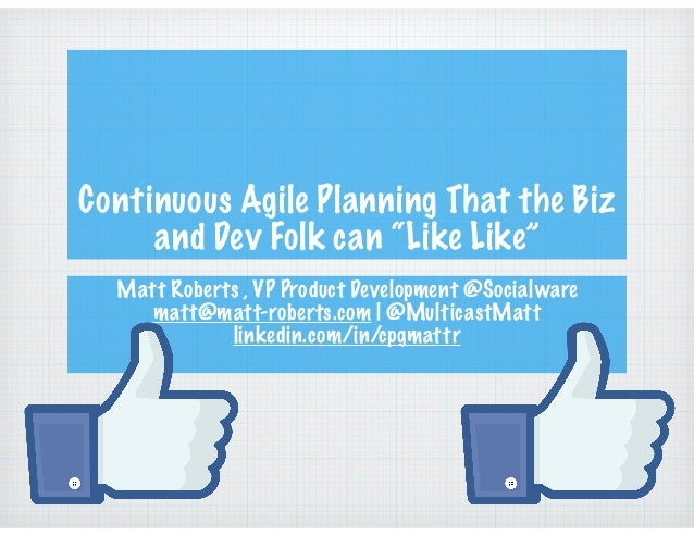 "Continuous Agile Planning That the Biz and Dev Folk can ""Like Like"" Matt Roberts , VP Product Development @Socialware matt..."