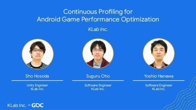 Continuous Profiling for Android Game Performance Optimization KLab Inc. Yoshio Hanawa Software Engineer KLab Inc. Suguru ...