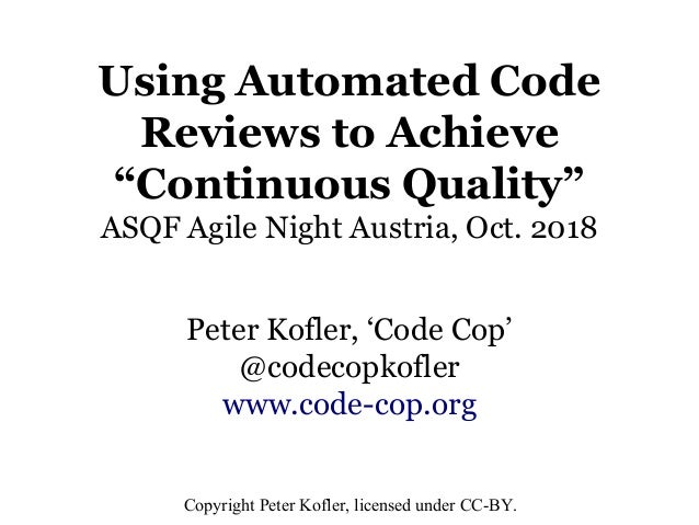 "Using Automated Code Reviews to Achieve ""Continuous Quality"" ASQF Agile Night Austria, Oct. 2018 Peter Kofler, 'Code Cop' ..."