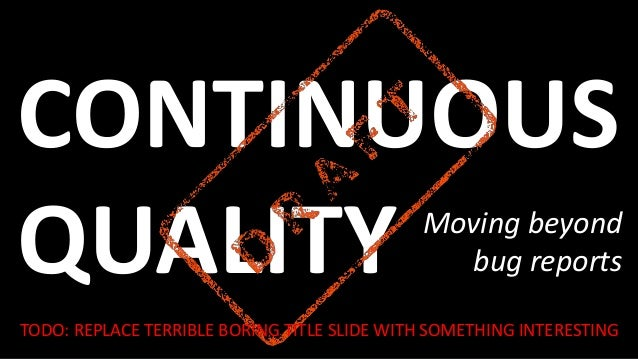 CONTINUOUS QUALITY Moving Beyond Bug Reports TODO: REPLACE TERRIBLE BORING  TITLE SLIDE WITH SOMETHING INTERESTING ...