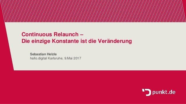 Continuous Relaunch – Die einzige Konstante ist die Veränderung Sebastian Helzle hallo.digital Karlsruhe, 9.Mai 2017