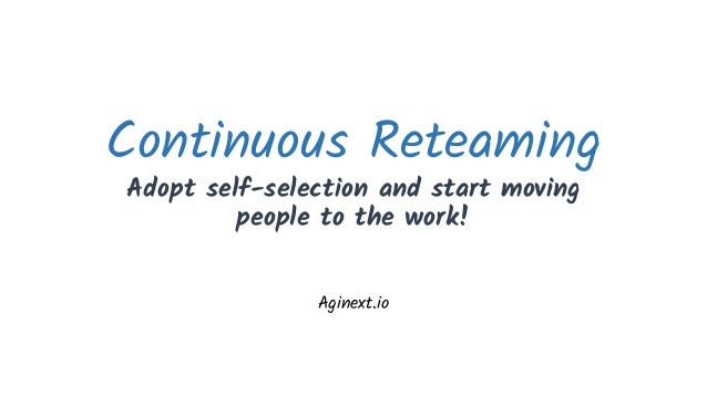 Continuous Reteaming Adopt self-selection and start moving people to the work! Aginext.io