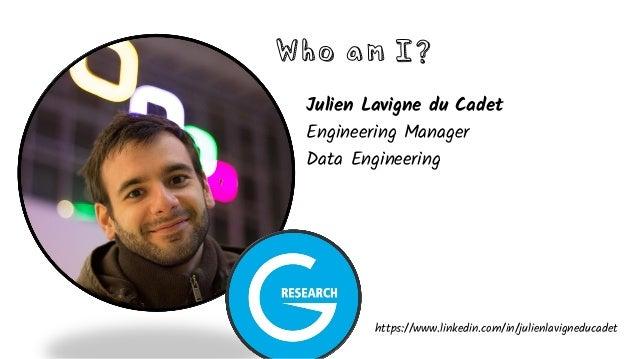 Who am I? Julien Lavigne du Cadet Engineering Manager Data Engineering https://www.linkedin.com/in/julienlavigneducadet