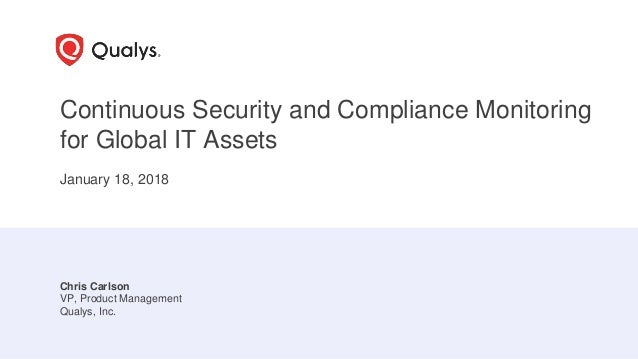 Continuous Security and Compliance Monitoring for Global IT Assets January 18, 2018 Chris Carlson VP, Product Management Q...