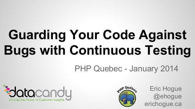 PHP Quebec - January 2014 Eric Hogue @ehogue erichogue.ca Guarding Your Code Against Bugs with Continuous Testing