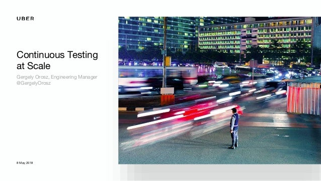 Continuous Testing at Scale Gergely Orosz, Engineering Manager @GergelyOrosz 8 May 2018