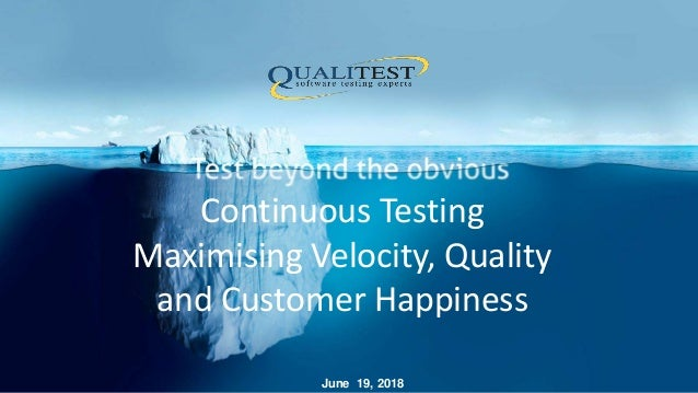 Continuous Testing Maximising Velocity, Quality and Customer Happiness June 19, 2018