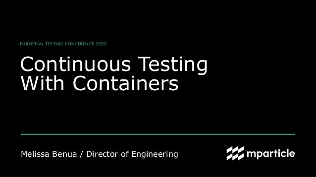 Melissa Benua / Director of Engineering Continuous Testing With Containers EUROPEAN TESTING CONFERENCE 2020