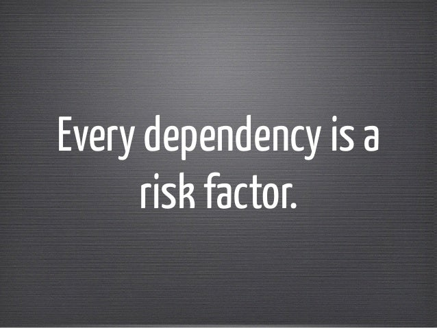 Every dependency is a  risk factor.