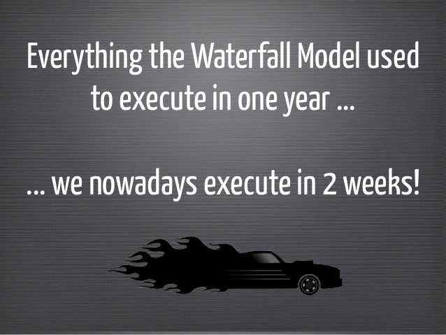 Everything the Waterfall Model used  to execute in one year ...  !  ... we nowadays execute in 2 weeks!