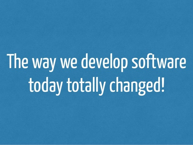 The way we develop software  today totally changed!