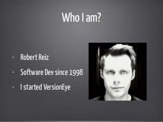 Who I am?  • Robert Reiz  • Software Dev since 1998  • I started VersionEye