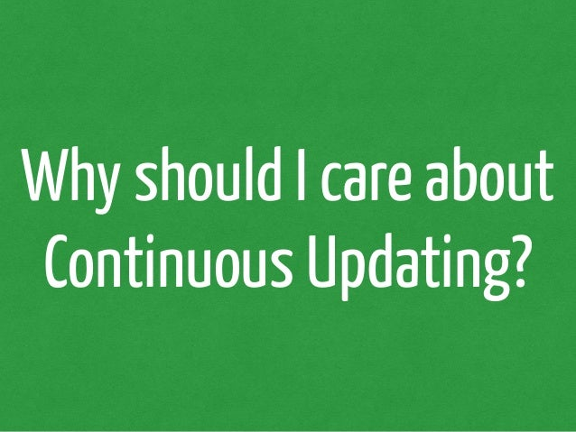 Why should I care about  Continuous Updating?