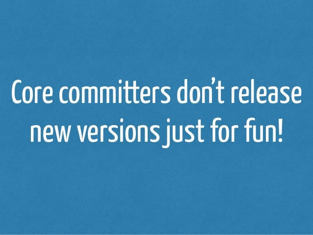 Core committers don't release  new versions just for fun!