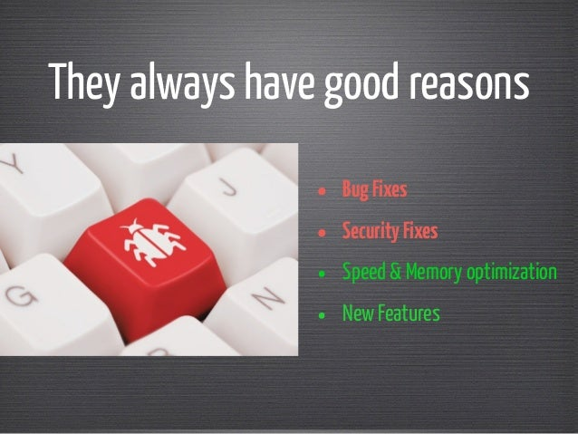 They always have good reasons  • Bug Fixes  • Security Fixes  • Speed & Memory optimization  • New Features