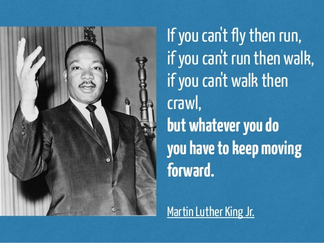 If you can't fly then run,  if you can't run then walk,  if you can't walk then  crawl,  but whatever you do  you have to ...