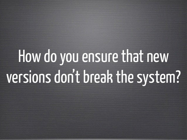 How do you ensure that new  versions don't break the system?