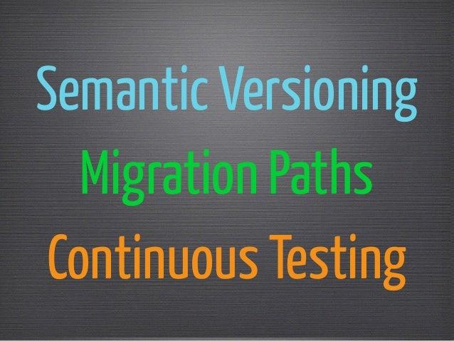 Semantic Versioning  Migration Paths  Continuous Testing