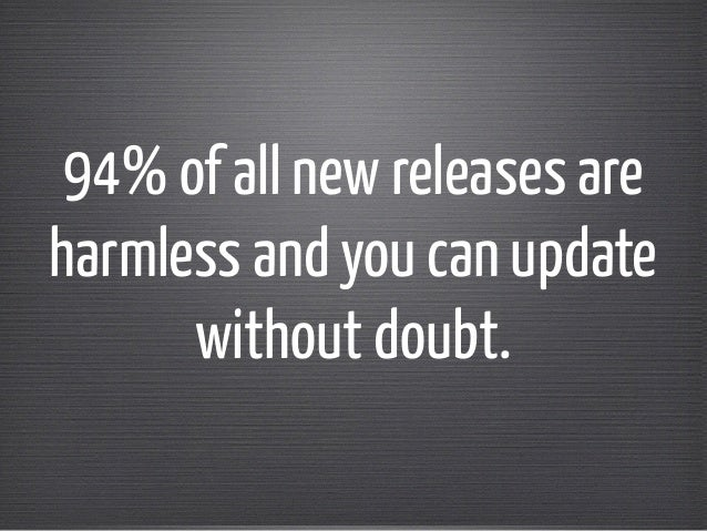 94% of all new releases are  harmless and you can update  without doubt.