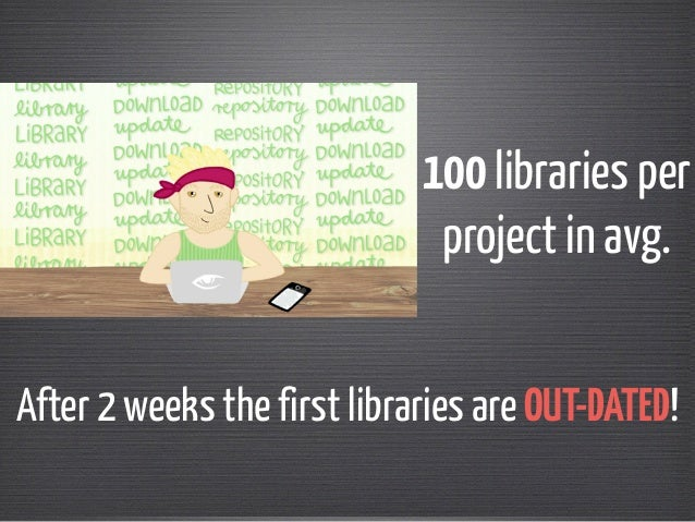100 libraries per  project in avg.  After 2 weeks the first libraries are OUT-DATED!