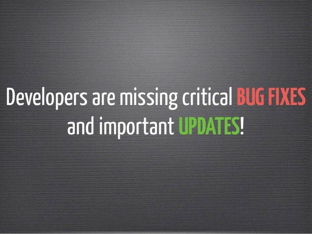 Developers are missing critical BUG FIXES  and important UPDATES!