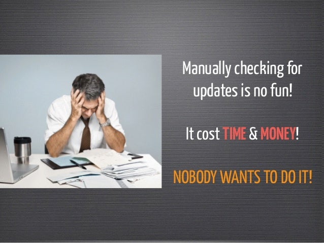 Manually checking for  updates is no fun!  !  It cost TIME & MONEY!  !  NOBODY WANTS TO DO IT!