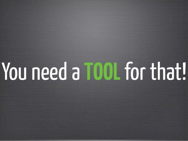 You need a TOOL for that!