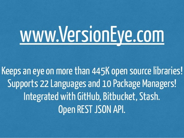 www.VersionEye.com  Keeps an eye on more than 445K open source libraries!  Supports 22 Languages and 10 Package Managers! ...
