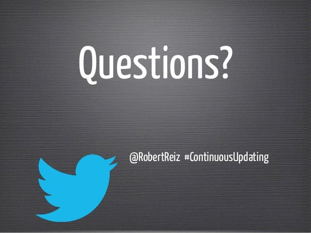 Questions?  @RobertReiz #ContinuousUpdating