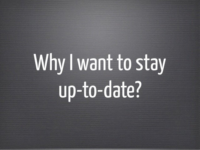 Why I want to stay  up-to-date?